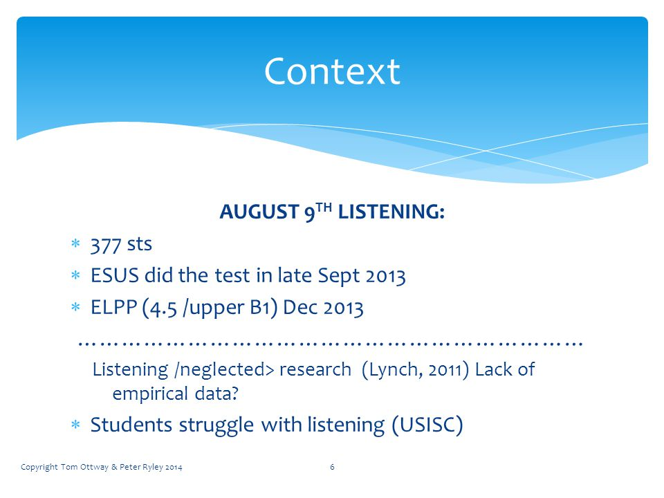 AUGUST 9 TH LISTENING:  377 sts  ESUS did the test in late Sept 2013  ELPP (4.5 /upper B1) Dec 2013 …………………………………………………………… Listening /neglected> research (Lynch, 2011) Lack of empirical data.