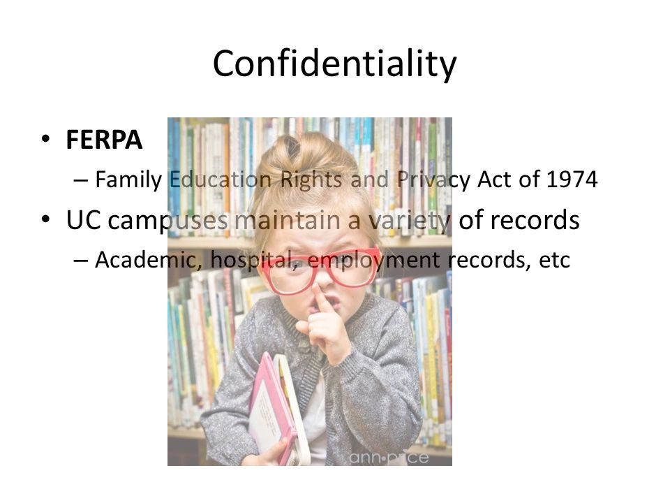 Confidentiality FERPA – Family Education Rights and Privacy Act of 1974 UC campuses maintain a variety of records – Academic, hospital, employment records, etc