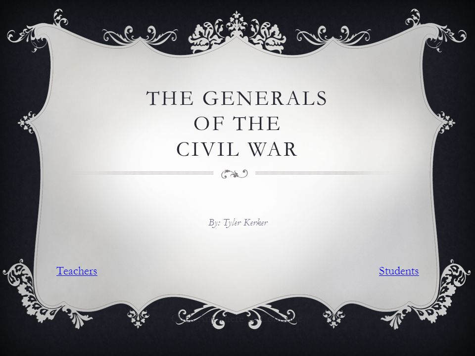 THE GENERALS OF THE CIVIL WAR By: Tyler Kerker Click Anywhere to Continue TeachersStudents