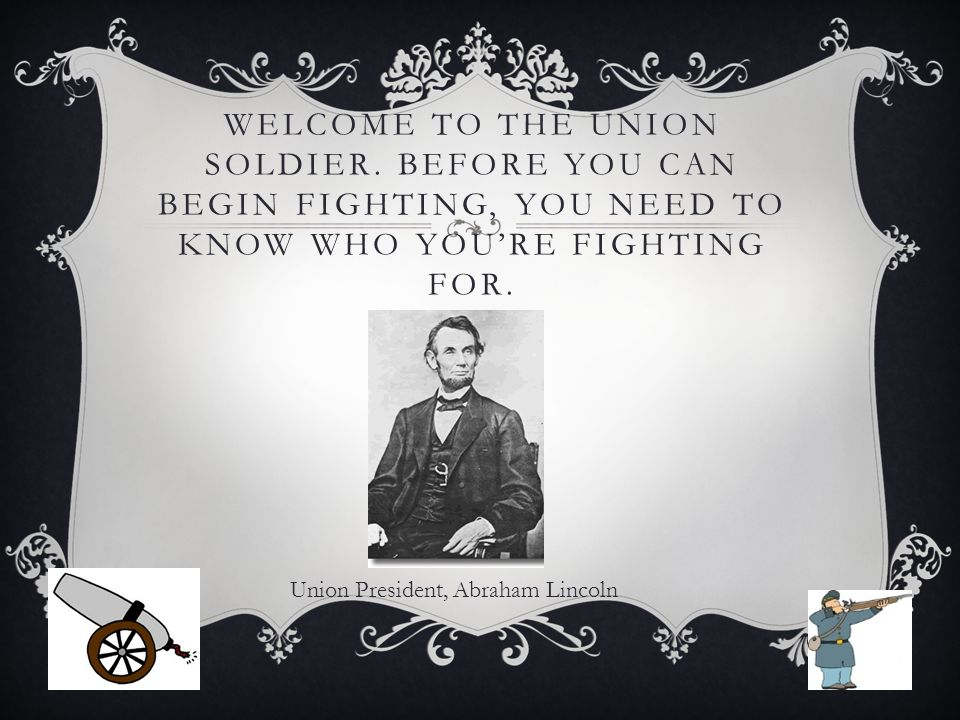 WELCOME TO THE UNION SOLDIER. BEFORE YOU CAN BEGIN FIGHTING, YOU NEED TO KNOW WHO YOU'RE FIGHTING FOR. Union President, Abraham Lincoln