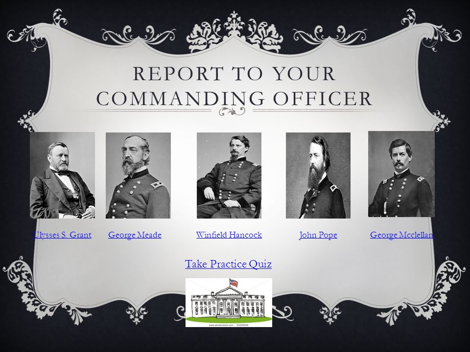 REPORT TO YOUR COMMANDING OFFICER Ulysses S. GrantGeorge MeadeWinfield HancockJohn PopeGeorge Mcclellan Take Practice Quiz