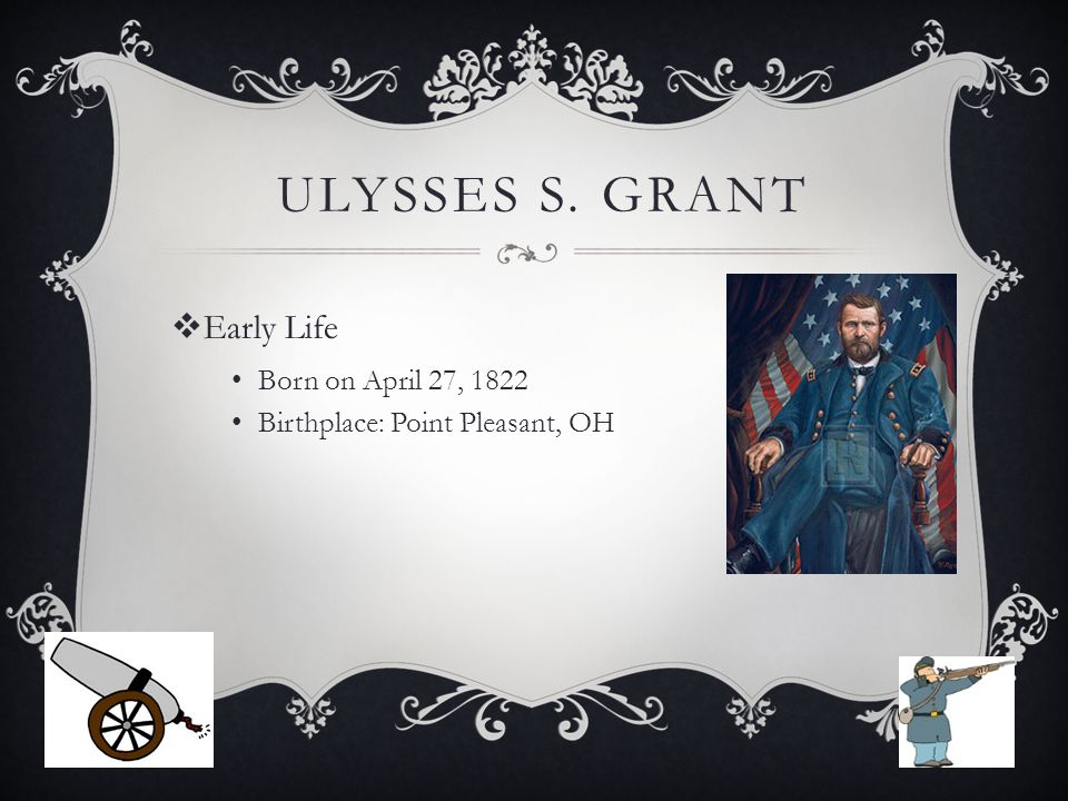 ULYSSES S. GRANT  Early Life Born on April 27, 1822 Birthplace: Point Pleasant, OH