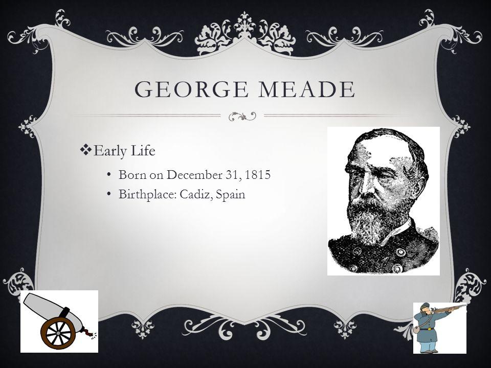 GEORGE MEADE  Early Life Born on December 31, 1815 Birthplace: Cadiz, Spain