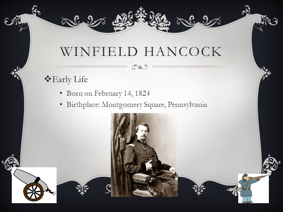 WINFIELD HANCOCK  Early Life Born on February 14, 1824 Birthplace: Montgomery Square, Pennsylvania