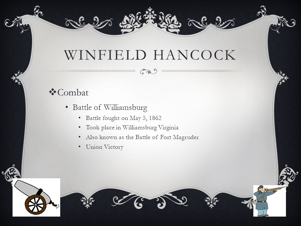 WINFIELD HANCOCK  Combat Battle of Williamsburg Battle fought on May 5, 1862 Took place in Williamsburg Virginia Also known as the Battle of Fort Magruder Union Victory