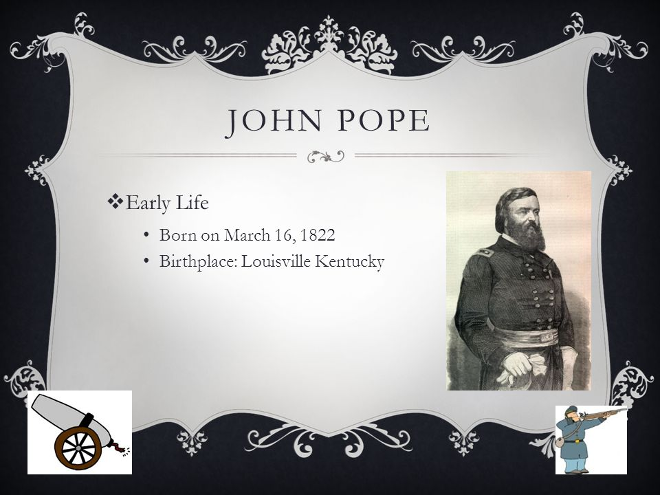 JOHN POPE  Early Life Born on March 16, 1822 Birthplace: Louisville Kentucky
