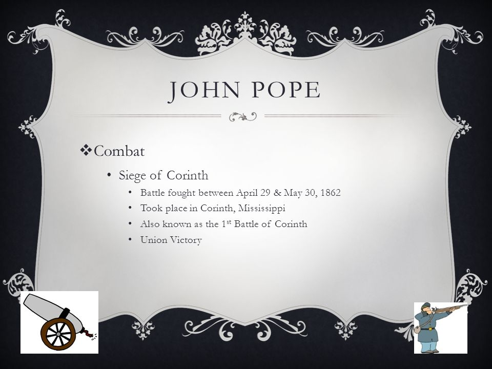 JOHN POPE  Combat Siege of Corinth Battle fought between April 29 & May 30, 1862 Took place in Corinth, Mississippi Also known as the 1 st Battle of Corinth Union Victory