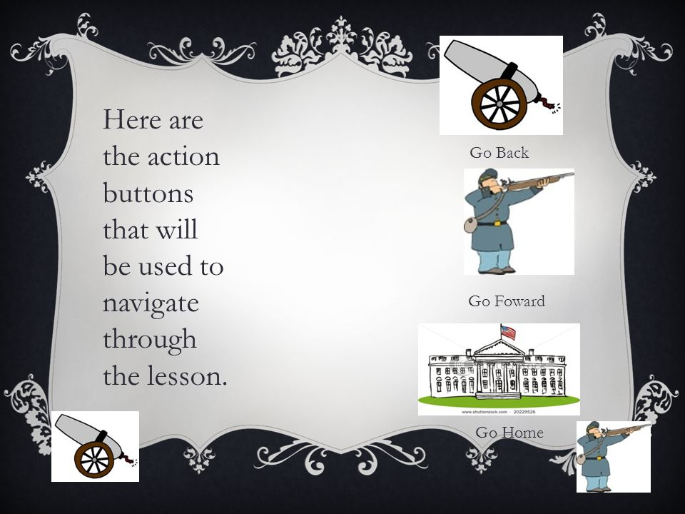 Here are the action buttons that will be used to navigate through the lesson. Go Back Go Foward Go Home