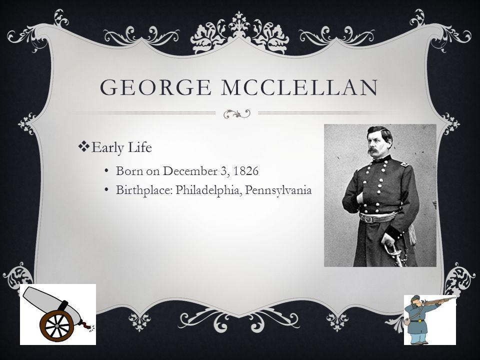 GEORGE MCCLELLAN  Early Life Born on December 3, 1826 Birthplace: Philadelphia, Pennsylvania