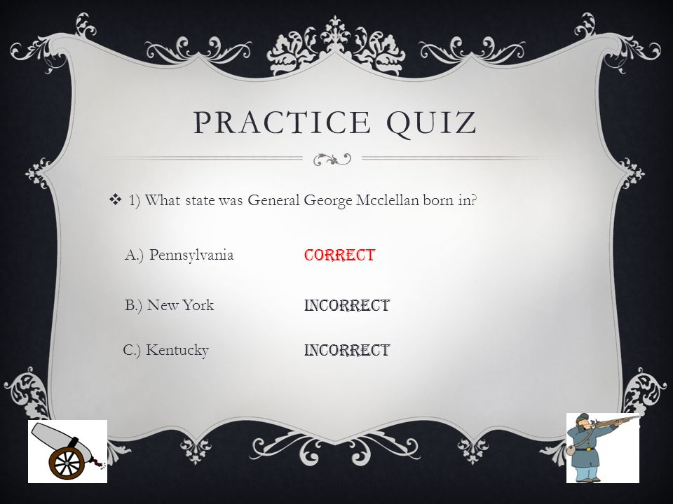 PRACTICE QUIZ  1) What state was General George Mcclellan born in.