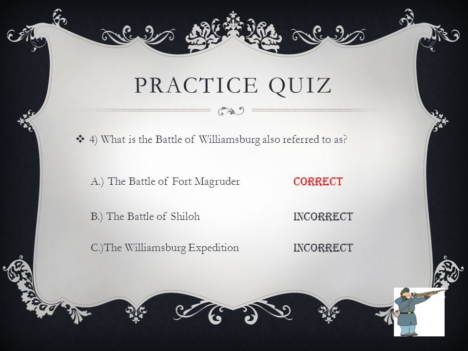 PRACTICE QUIZ  4) What is the Battle of Williamsburg also referred to as.