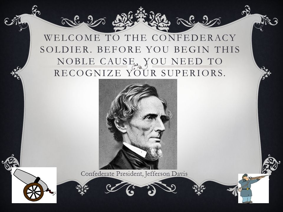 WELCOME TO THE CONFEDERACY SOLDIER. BEFORE YOU BEGIN THIS NOBLE CAUSE, YOU NEED TO RECOGNIZE YOUR SUPERIORS. Confederate President, Jefferson Davis