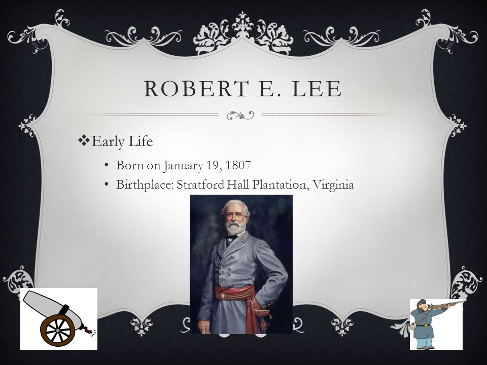 ROBERT E. LEE  Early Life Born on January 19, 1807 Birthplace: Stratford Hall Plantation, Virginia