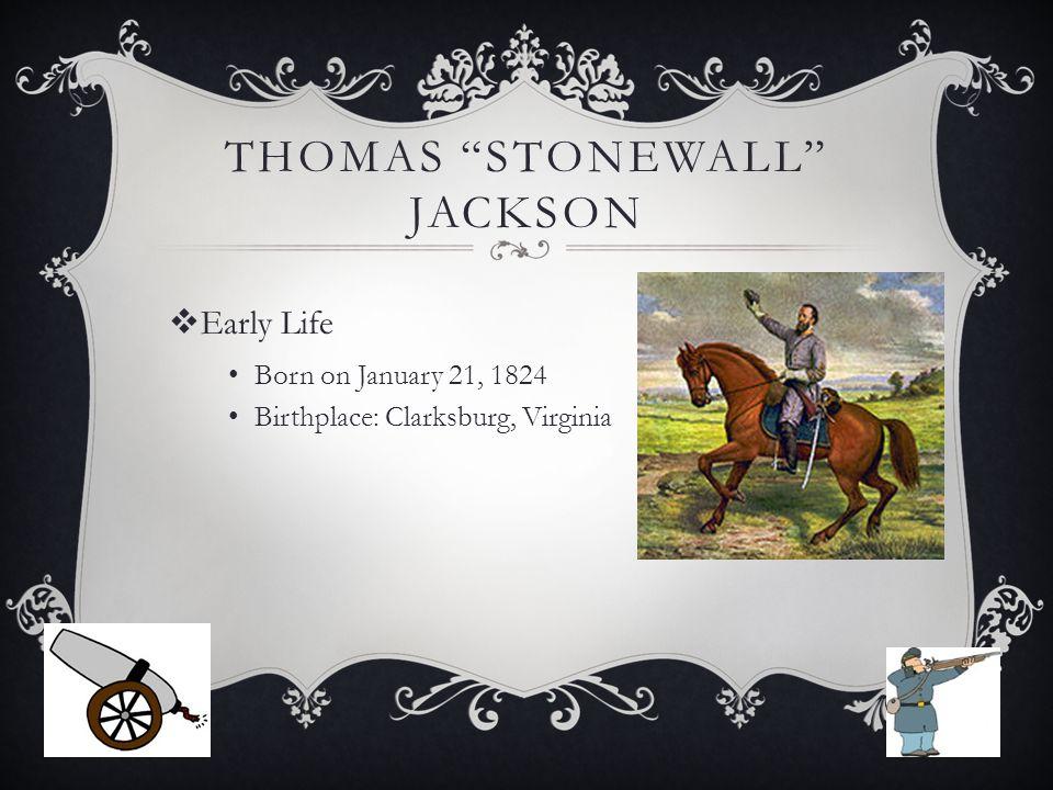 THOMAS STONEWALL JACKSON  Early Life Born on January 21, 1824 Birthplace: Clarksburg, Virginia