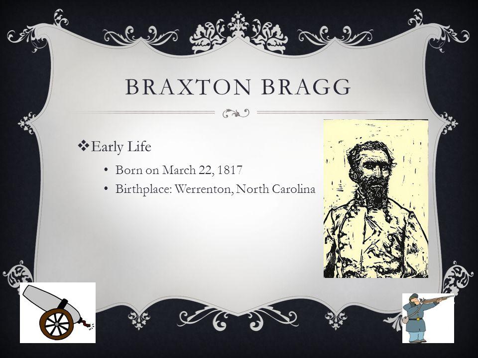 BRAXTON BRAGG  Early Life Born on March 22, 1817 Birthplace: Werrenton, North Carolina
