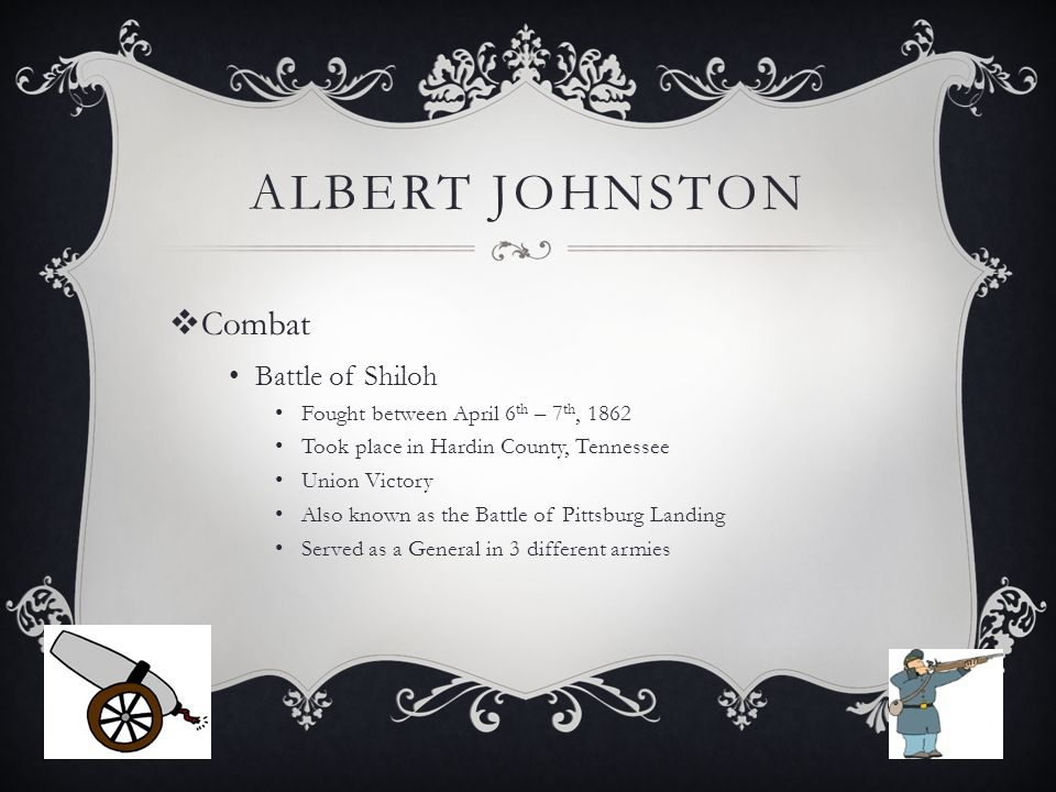 ALBERT JOHNSTON  Combat Battle of Shiloh Fought between April 6 th – 7 th, 1862 Took place in Hardin County, Tennessee Union Victory Also known as the Battle of Pittsburg Landing Served as a General in 3 different armies