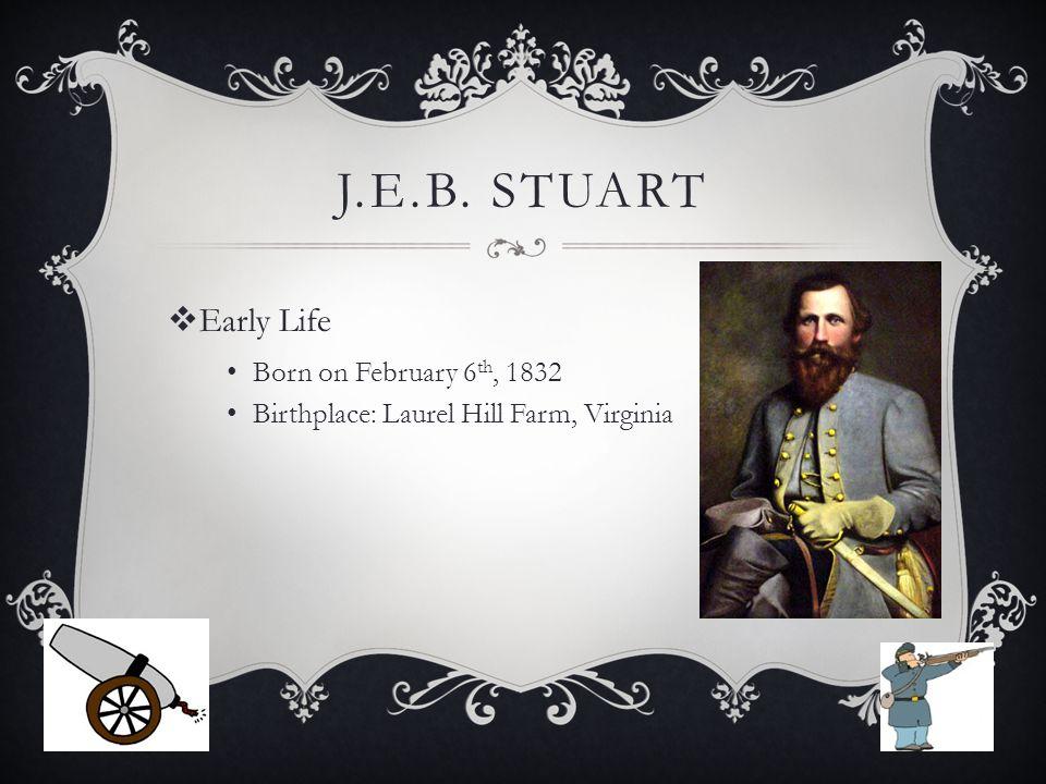 J.E.B. STUART  Early Life Born on February 6 th, 1832 Birthplace: Laurel Hill Farm, Virginia