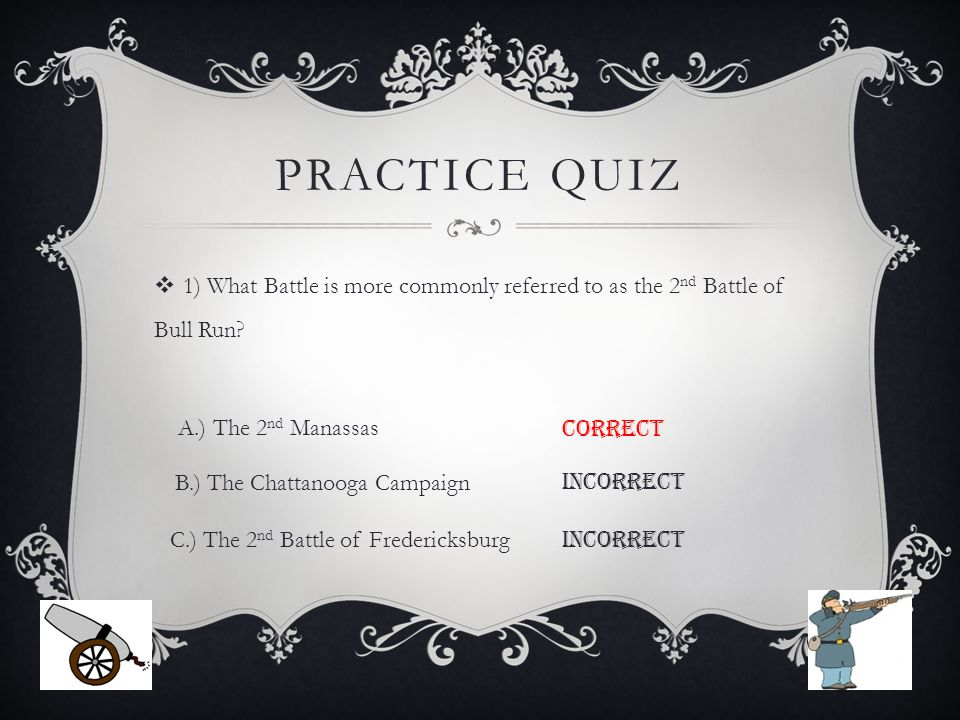 PRACTICE QUIZ  1) What Battle is more commonly referred to as the 2 nd Battle of Bull Run.