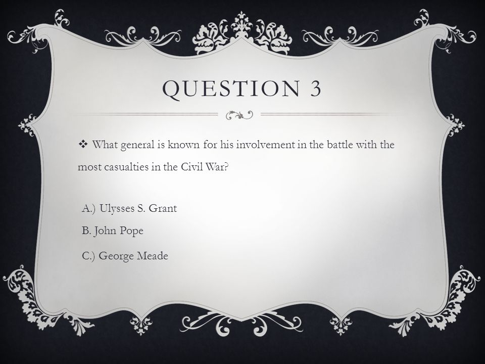 QUESTION 3  What general is known for his involvement in the battle with the most casualties in the Civil War? A.) Ulysses S. Grant B. John Pope C.)