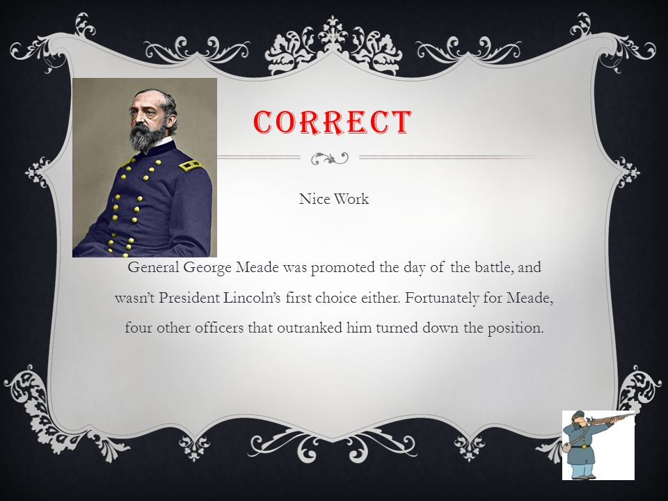 CORRECT Nice Work General George Meade was promoted the day of the battle, and wasn't President Lincoln's first choice either. Fortunately for Meade,