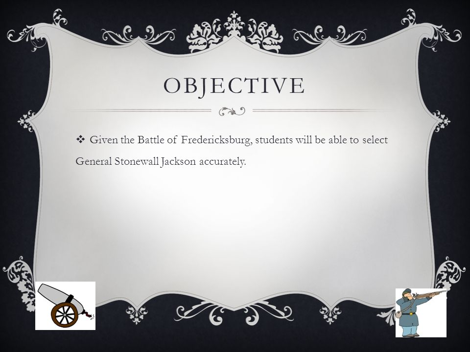 OBJECTIVE  Given the Battle of Fredericksburg, students will be able to select General Stonewall Jackson accurately.