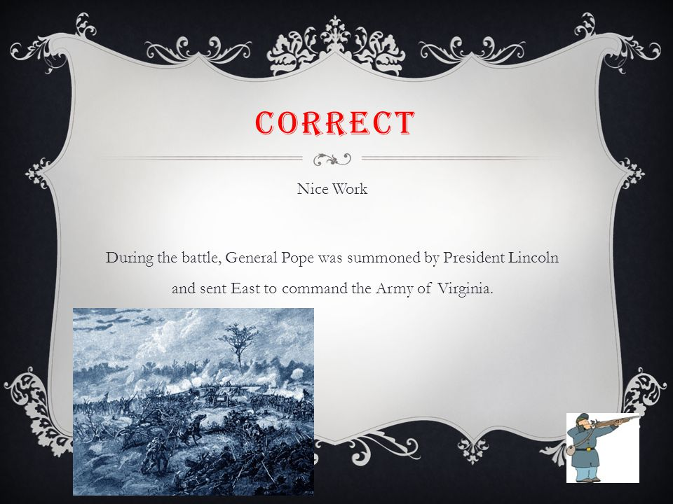 CORRECT Nice Work During the battle, General Pope was summoned by President Lincoln and sent East to command the Army of Virginia.