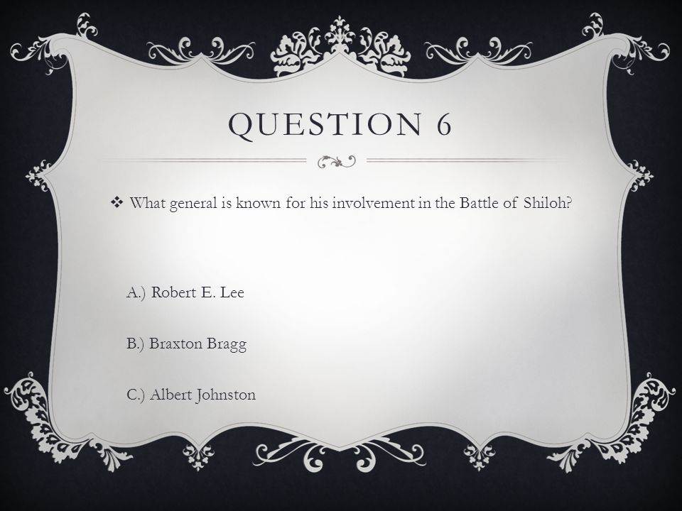 QUESTION 6  What general is known for his involvement in the Battle of Shiloh? A.) Robert E. Lee B.) Braxton Bragg C.) Albert Johnston