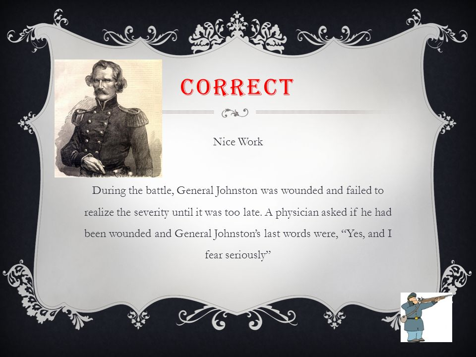 CORRECT Nice Work During the battle, General Johnston was wounded and failed to realize the severity until it was too late.