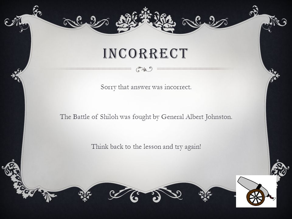 INCORRECT Sorry that answer was incorrect. The Battle of Shiloh was fought by General Albert Johnston. Think back to the lesson and try again!