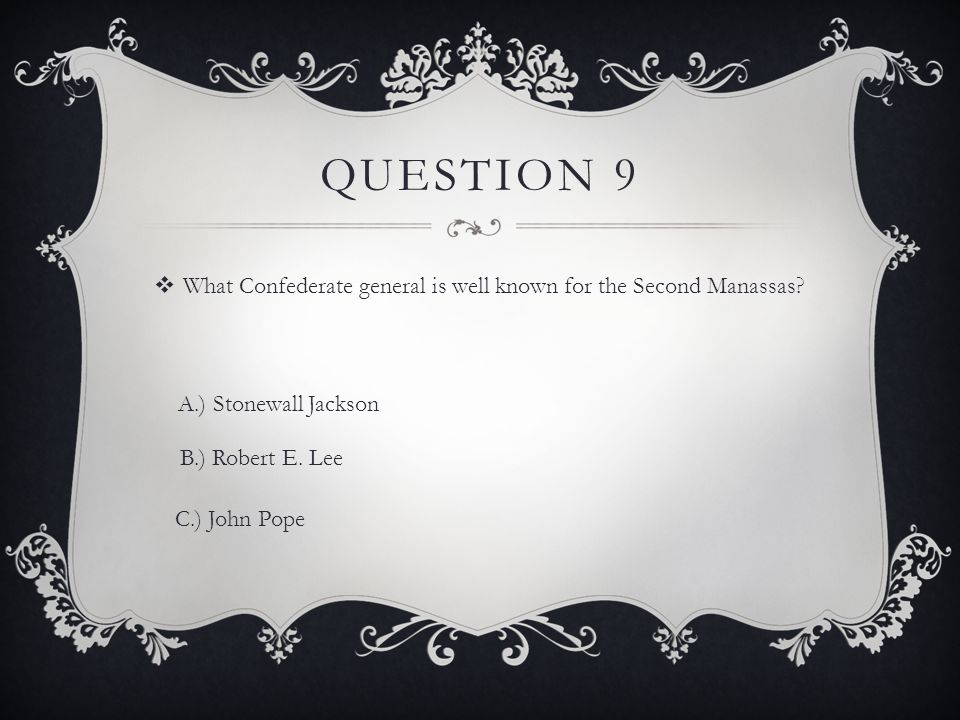 QUESTION 9  What Confederate general is well known for the Second Manassas.