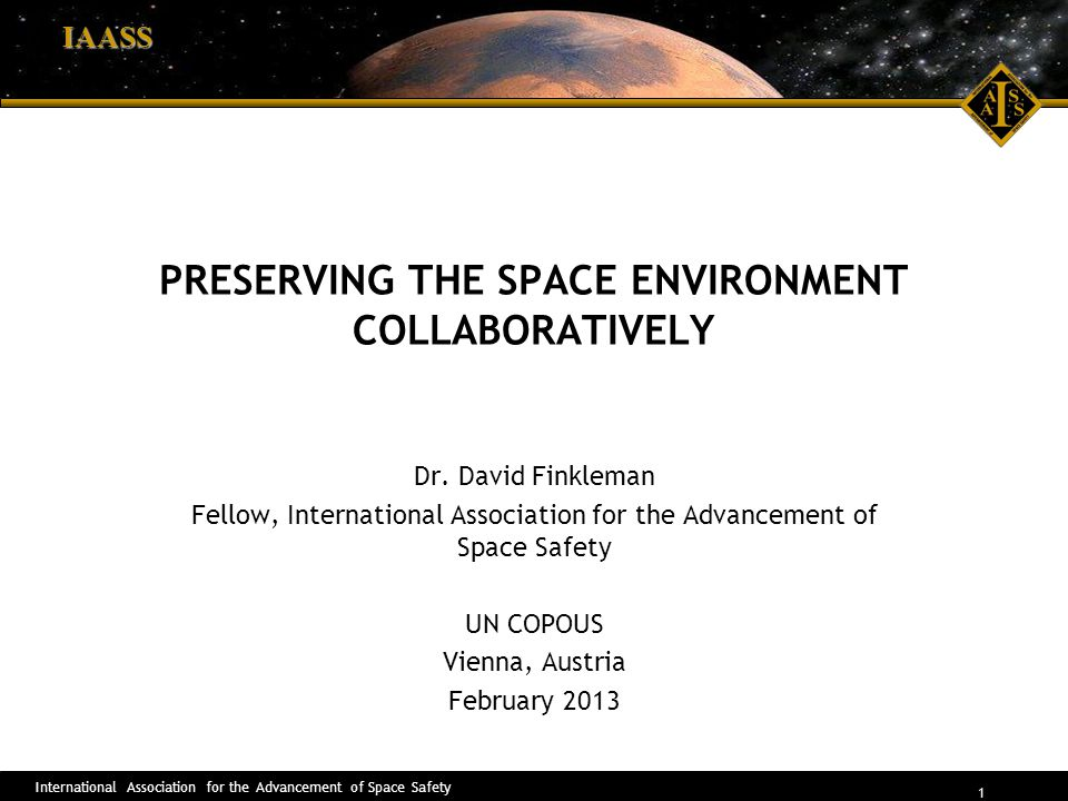 International Association for the Advancement of Space Safety 1 IAASS PRESERVING THE SPACE ENVIRONMENT COLLABORATIVELY Dr. David Finkleman Fellow, Int