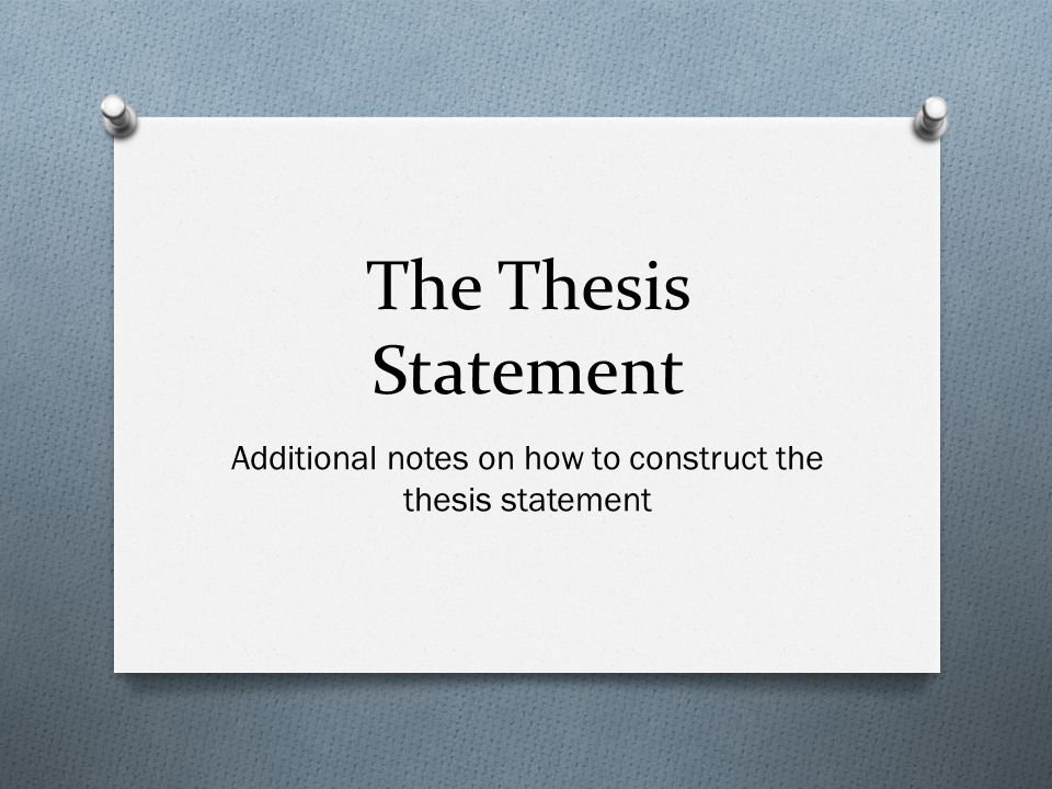 The Thesis Statement Additional notes on how to construct the thesis statement