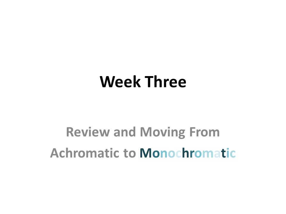 Week Three Review and Moving From Achromatic to Monochromatic