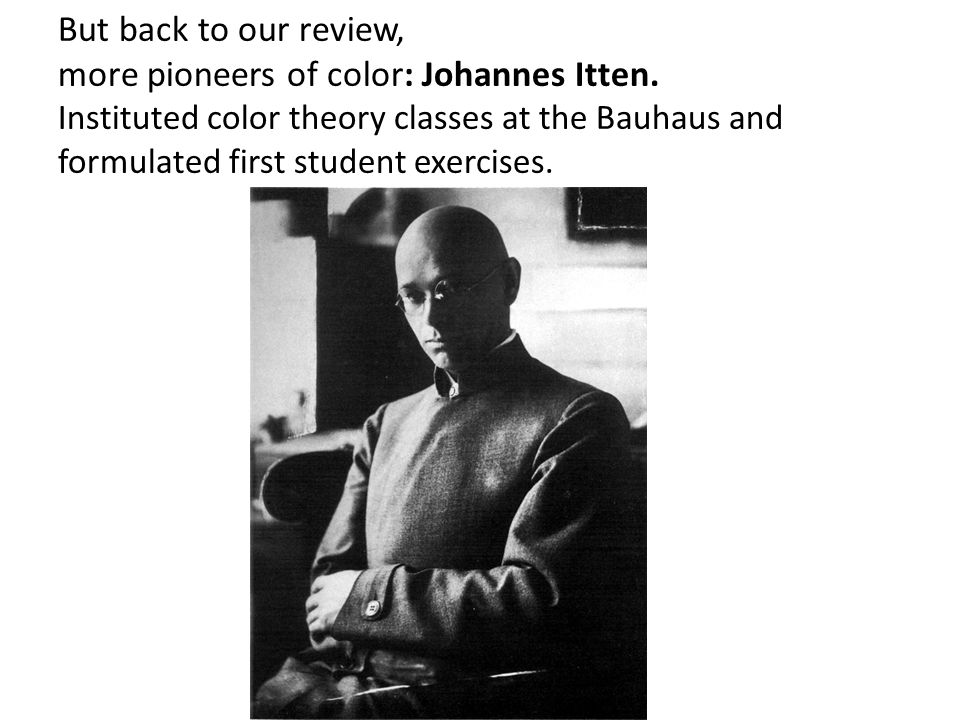 But back to our review, more pioneers of color: Johannes Itten. Instituted color theory classes at the Bauhaus and formulated first student exercises.