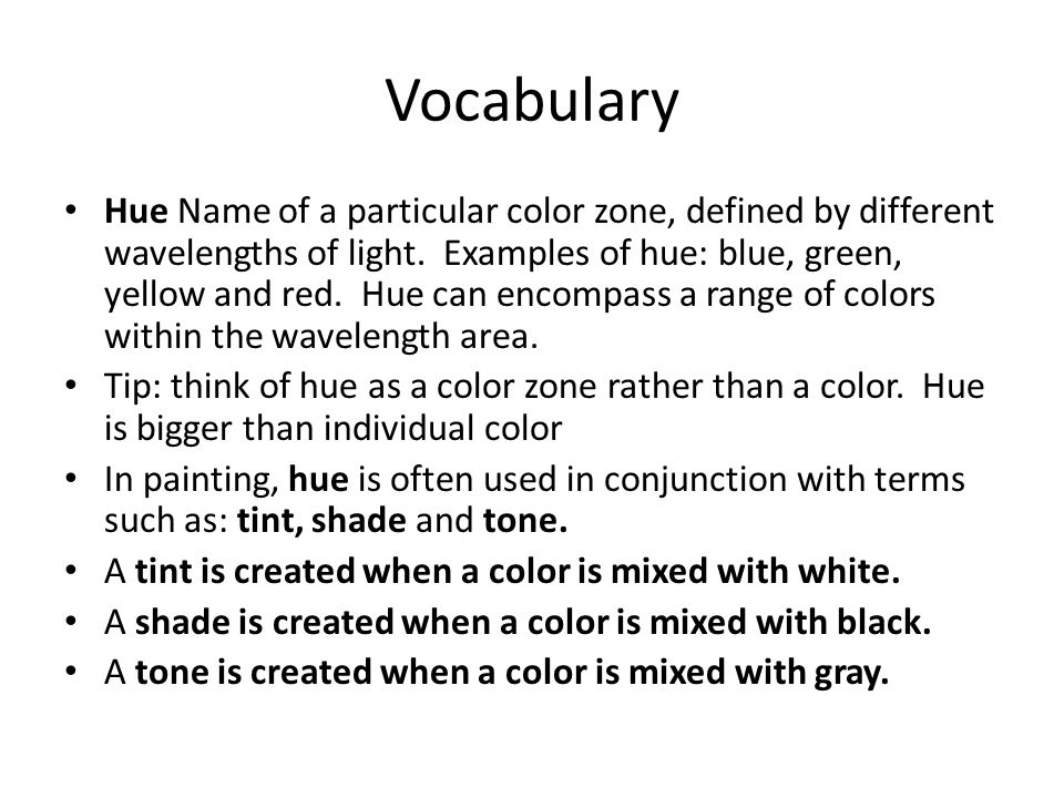 Vocabulary Hue Name of a particular color zone, defined by different wavelengths of light. Examples of hue: blue, green, yellow and red. Hue can encom