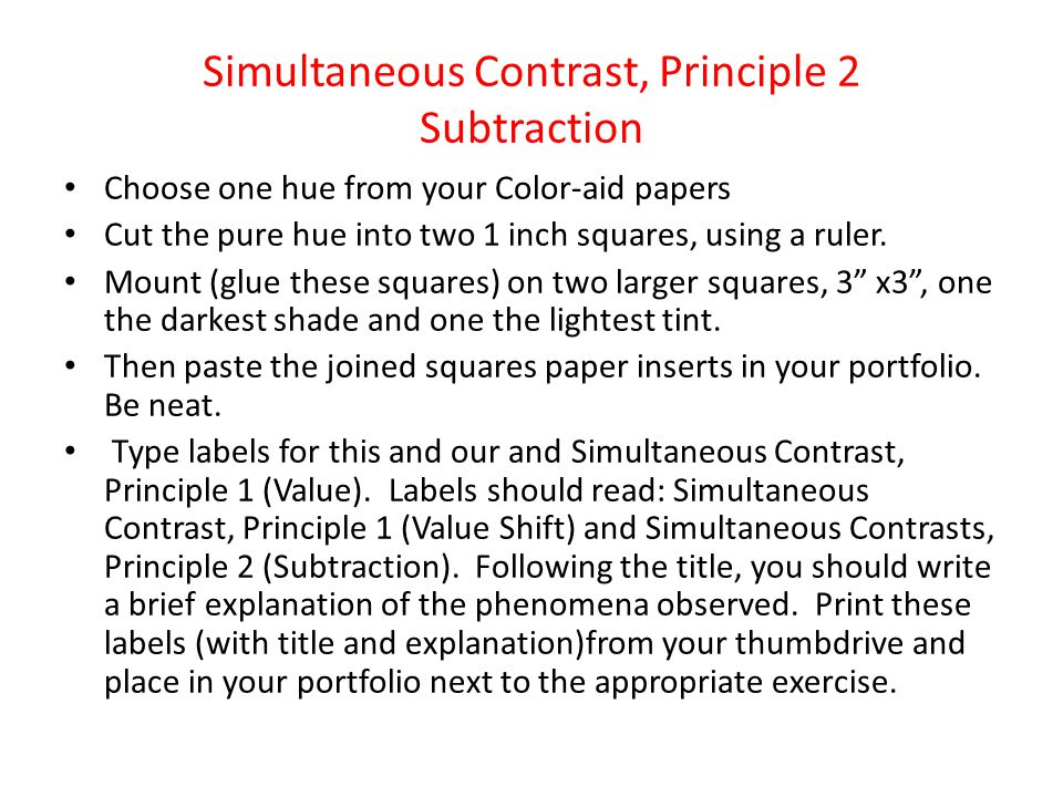 Simultaneous Contrast, Principle 2 Subtraction Choose one hue from your Color-aid papers Cut the pure hue into two 1 inch squares, using a ruler. Moun