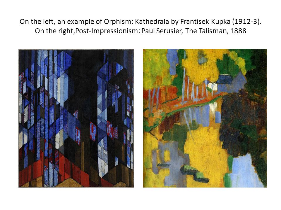 On the left, an example of Orphism: Kathedrala by Frantisek Kupka (1912-3). On the right,Post-Impressionism: Paul Serusier, The Talisman, 1888