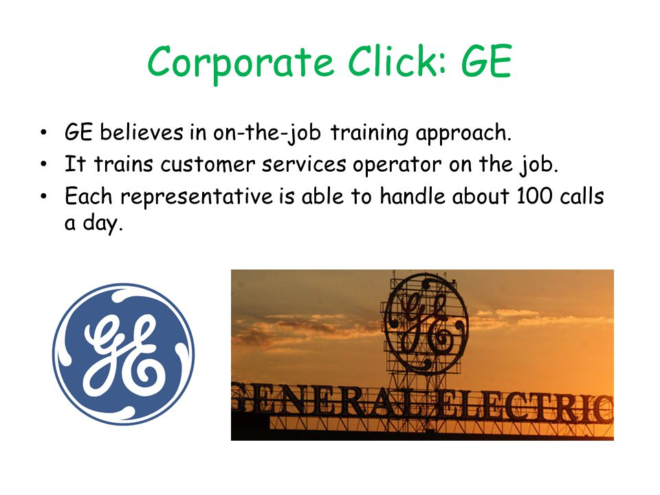 Corporate Click: GE GE believes in on-the-job training approach. It trains customer services operator on the job. Each representative is able to handl