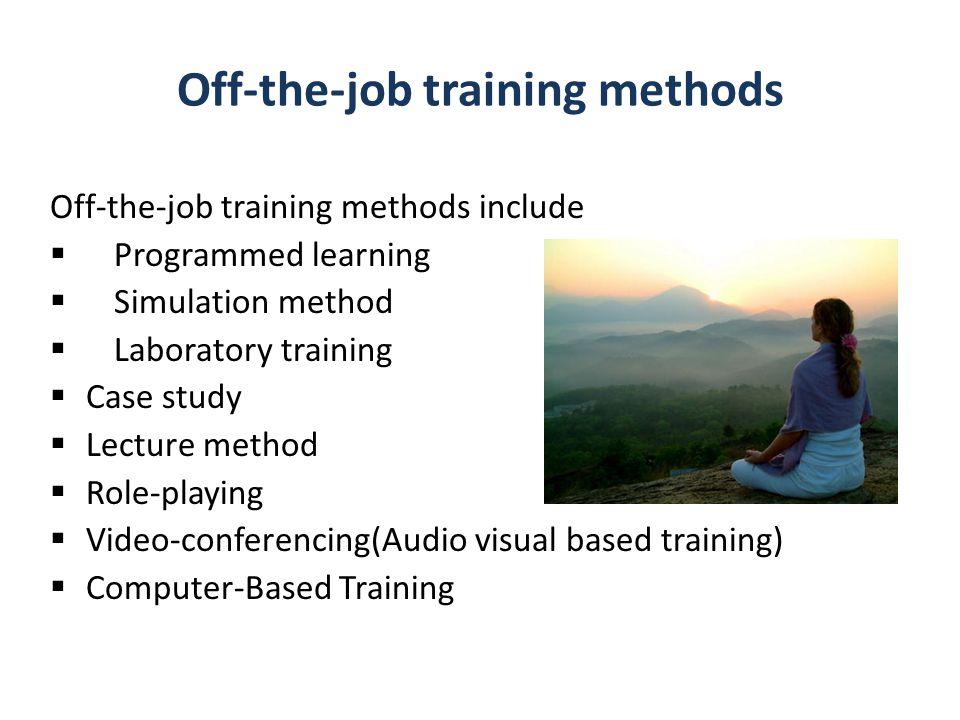 Off-the-job training methods Off-the-job training methods include  Programmed learning  Simulation method  Laboratory training  Case study  Lectu