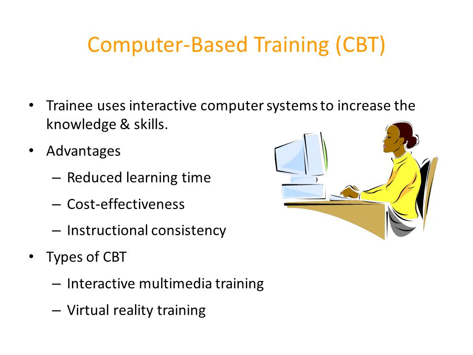 Computer-Based Training (CBT) Trainee uses interactive computer systems to increase the knowledge & skills. Advantages – Reduced learning time – Cost-