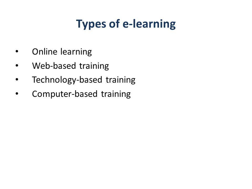Types of e-learning Online learning Web-based training Technology-based training Computer-based training