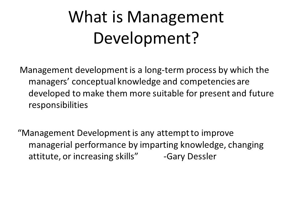 What is Management Development? Management development is a long-term process by which the managers' conceptual knowledge and competencies are develop