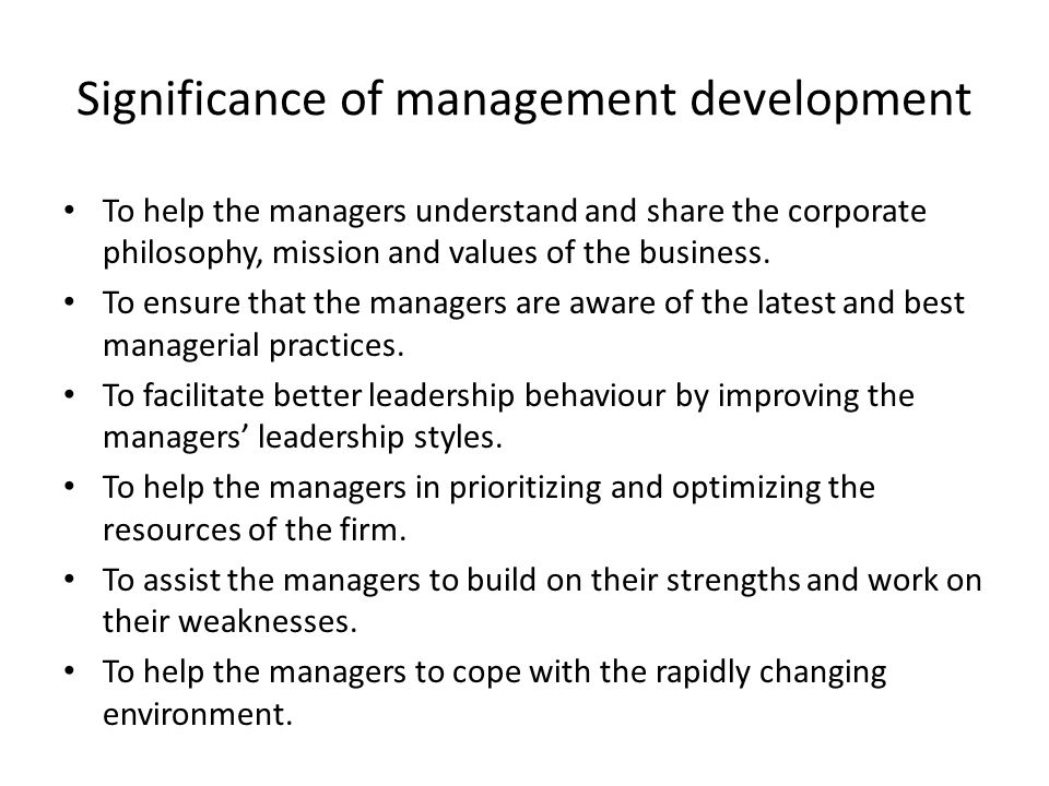 Significance of management development To help the managers understand and share the corporate philosophy, mission and values of the business. To ensu