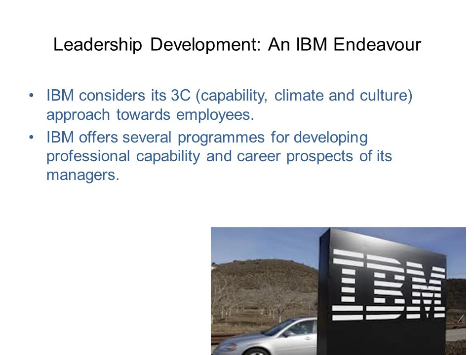 Leadership Development: An IBM Endeavour IBM considers its 3C (capability, climate and culture) approach towards employees. IBM offers several program