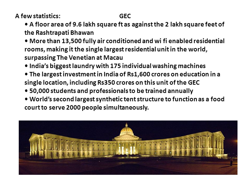 A few statistics: GEC A floor area of 9.6 lakh square ft as against the 2 lakh square feet of the Rashtrapati Bhawan More than 13,500 fully air condit