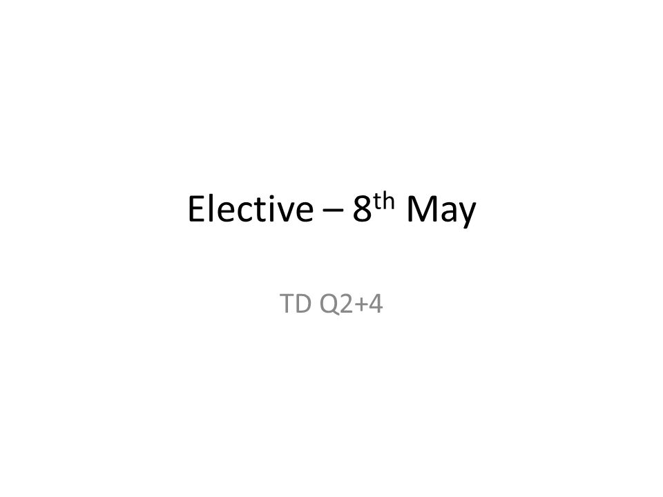 Elective – 8 th May TD Q2+4