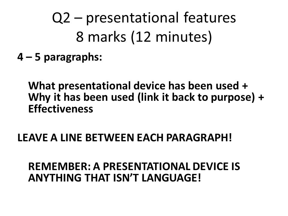 Q2 – presentational features 8 marks (12 minutes) 4 – 5 paragraphs: What presentational device has been used + Why it has been used (link it back to purpose) + Effectiveness LEAVE A LINE BETWEEN EACH PARAGRAPH.