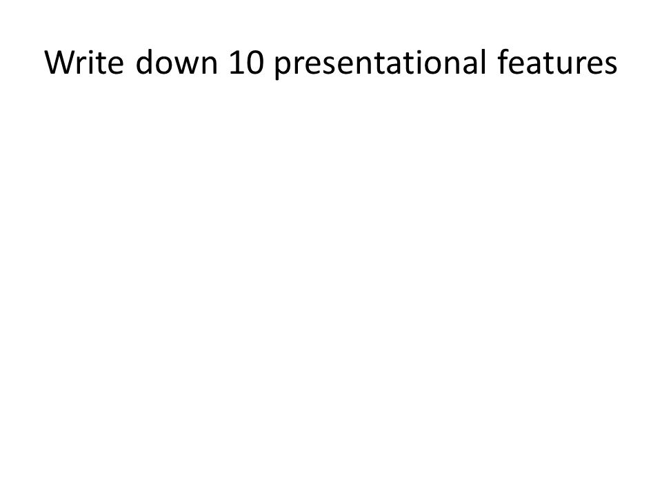 Write down 10 presentational features