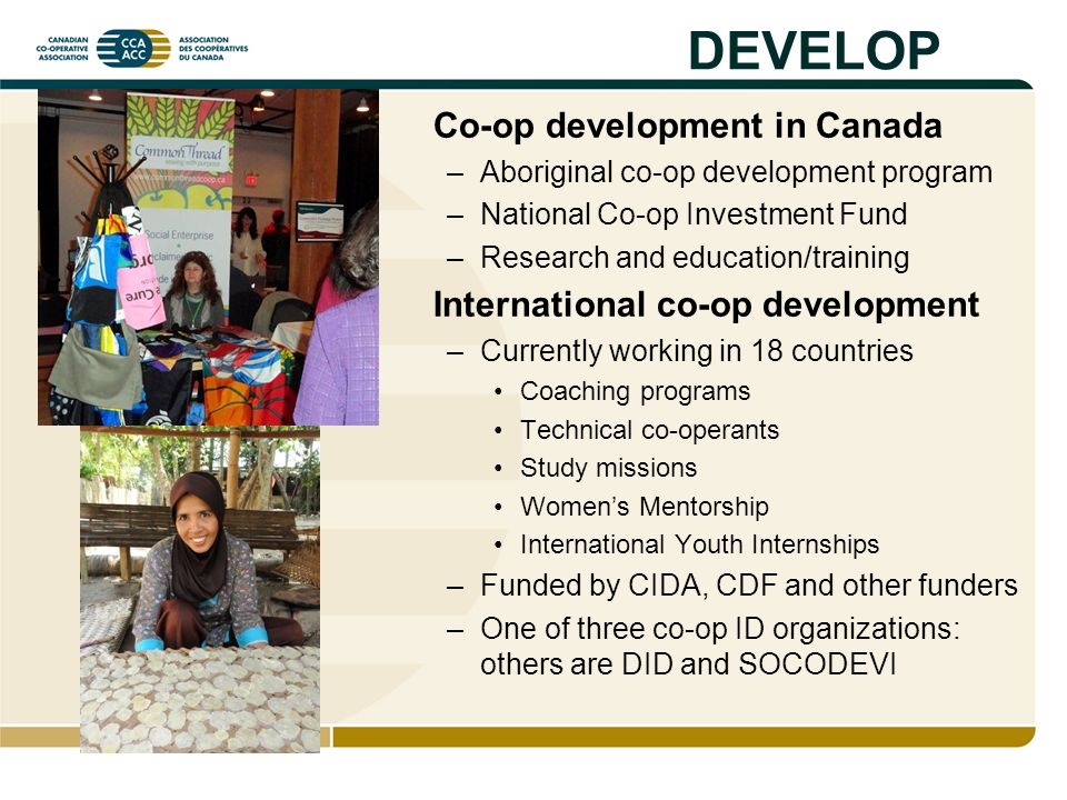 DEVELOP Co-op development in Canada –Aboriginal co-op development program –National Co-op Investment Fund –Research and education/training Internation