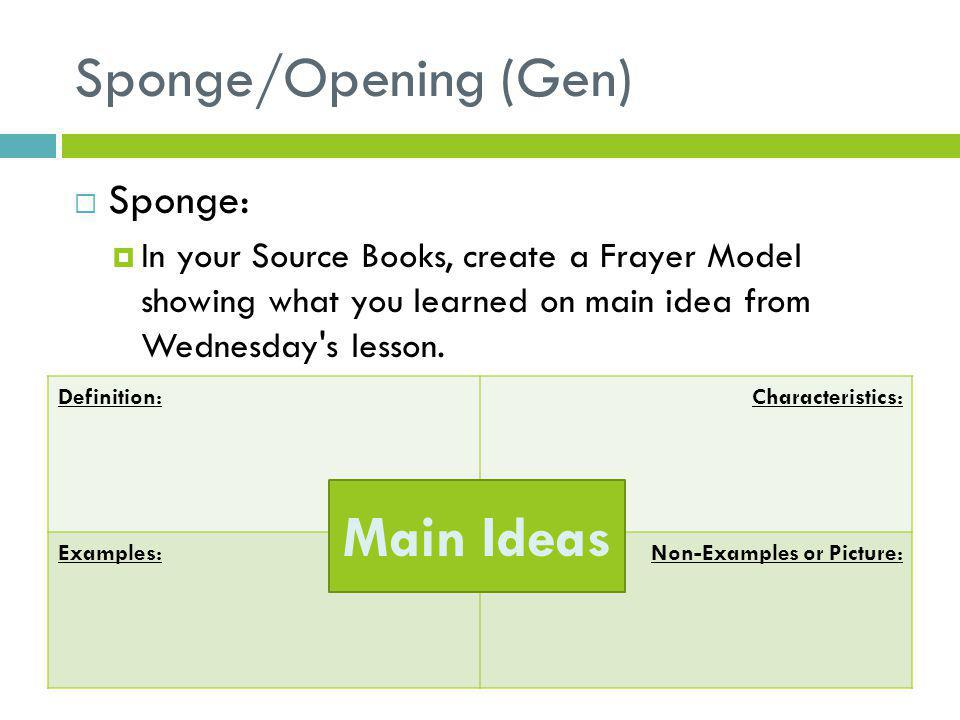 Sponge/Opening (Gen)  Sponge:  In your Source Books, create a Frayer Model showing what you learned on main idea from Wednesday's lesson. Definition